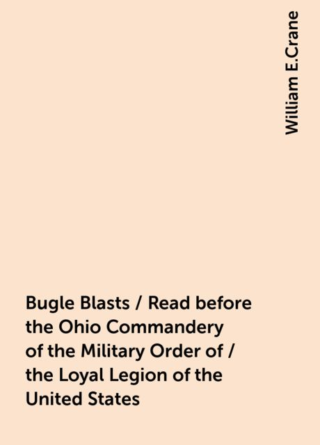 Bugle Blasts / Read before the Ohio Commandery of the Military Order of / the Loyal Legion of the United States, William E.Crane