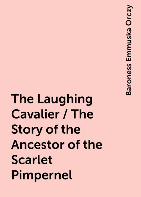 The Laughing Cavalier / The Story of the Ancestor of the Scarlet Pimpernel, Baroness Emmuska Orczy