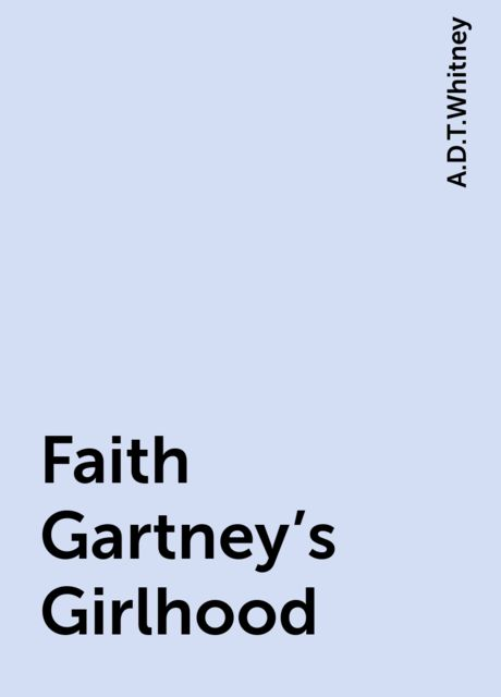 Faith Gartney's Girlhood, A.D.T.Whitney