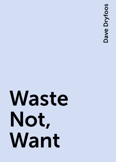 Waste Not, Want, Dave Dryfoos