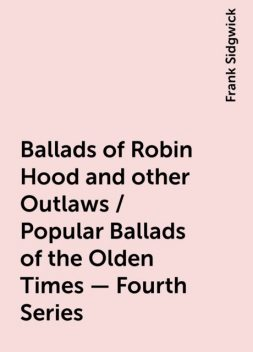 Ballads of Robin Hood and other Outlaws / Popular Ballads of the Olden Times - Fourth Series, Frank Sidgwick