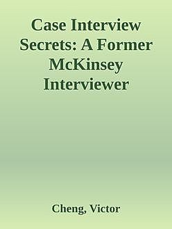 Case Interview Secrets: A Former McKinsey Interviewer Reveals How to Get Multiple Job Offers in Consulting, Victor Cheng