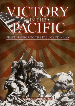 Victory in the Pacific: Pearl Harbour to the Fall of Okinawa, Karen Farrington