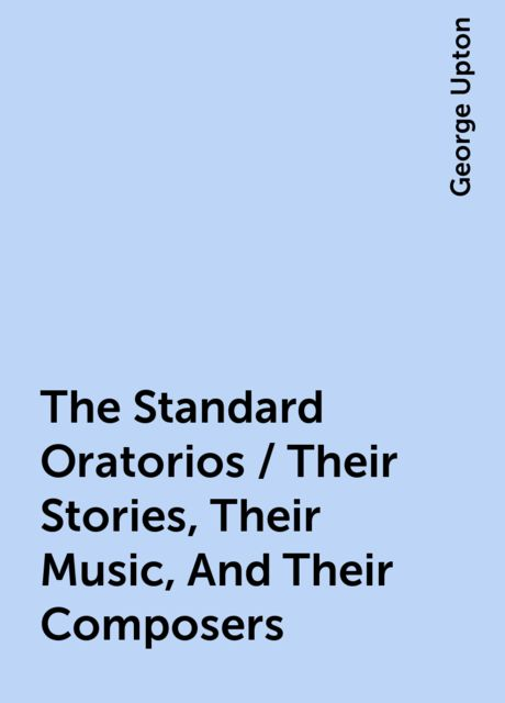 The Standard Oratorios / Their Stories, Their Music, And Their Composers, George Upton