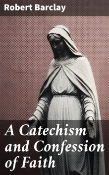 A Catechism and Confession of Faith, Robert Barclay