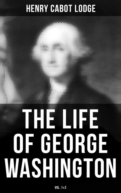 The Life of George Washington (Vol. 1&2), Henry Cabot Lodge
