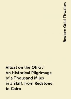 Afloat on the Ohio / An Historical Pilgrimage of a Thousand Miles in a Skiff, from Redstone to Cairo, Reuben Gold Thwaites