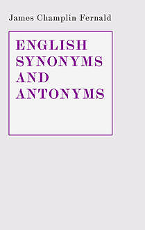 English Synonyms and Antonyms. With Notes on the Correct Use of Prepositions, James Champlin Fernald