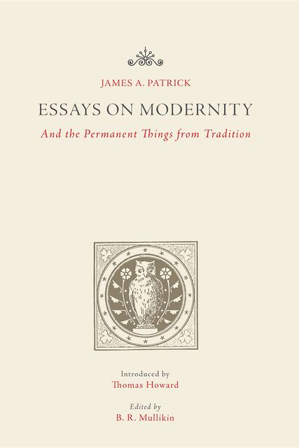 Essays on Modernity: And the Permanent Things from Tradition, James Patrick