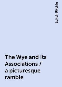 The Wye and Its Associations / a picturesque ramble, Leitch Ritchie