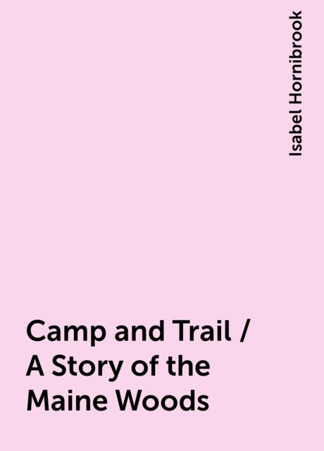 Camp and Trail / A Story of the Maine Woods, Isabel Hornibrook