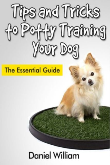 Tips and Tricks to Potty Training Your Dog: The Essential Guide, Daniel Inc. William