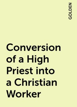 Conversion of a High Priest into a Christian Worker, GOLDEN