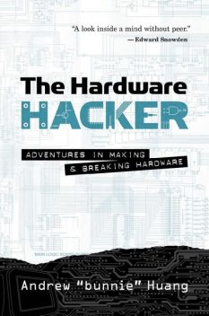 The Hardware Hacker: Adventures in Making and Breaking Hardware, Andrew Huang