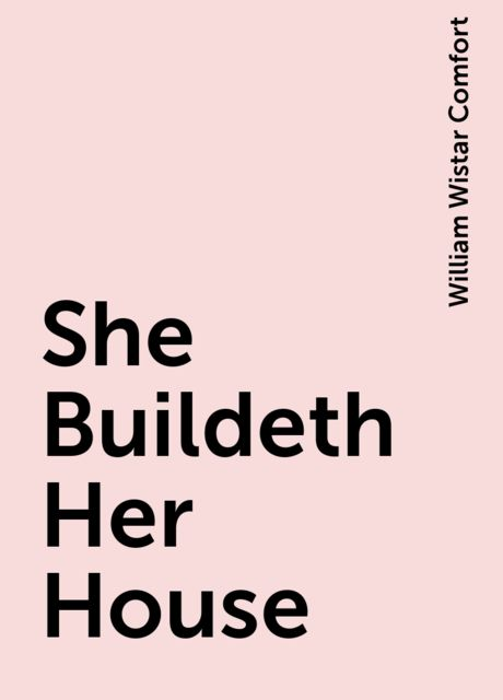 She Buildeth Her House, William Wistar Comfort