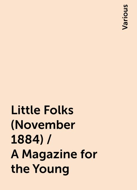 Little Folks (November 1884) / A Magazine for the Young, Various