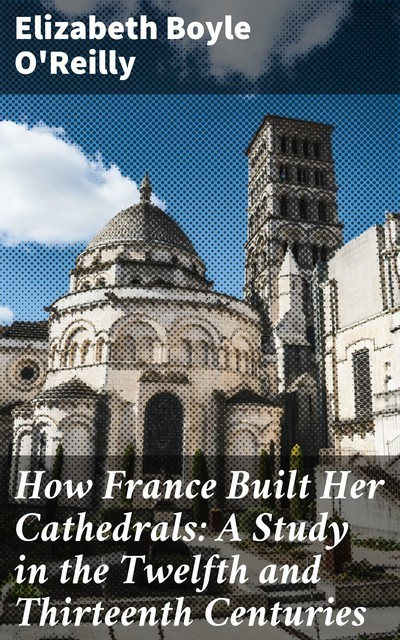 How France Built Her Cathedrals: A Study in the Twelfth and Thirteenth Centuries, Elizabeth Boyle O'Reilly