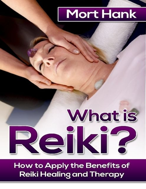 What Os Reiki? How to Apply the Benefits of Reiki Healing and Therapy, Mort Hank