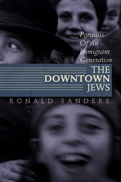The Downtown Jews: Portraits of an Immigrant Generation, Ronald Sanders