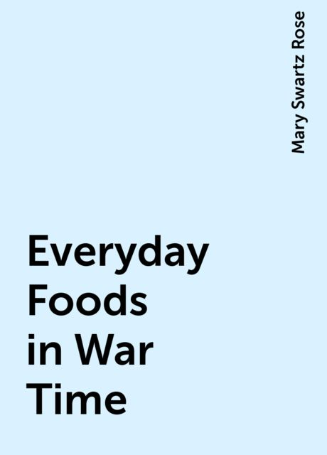 Everyday Foods in War Time, Mary Swartz Rose