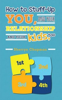 How to Stuff-Up You and Your Relationship and Your Kids, Too, Sherryn Chapman