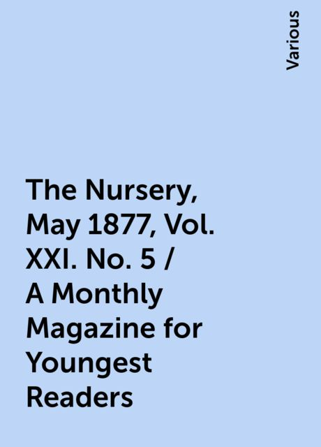The Nursery, May 1877, Vol. XXI. No. 5 / A Monthly Magazine for Youngest Readers, Various