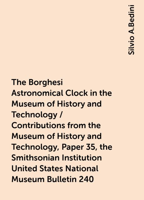 The Borghesi Astronomical Clock in the Museum of History and Technology / Contributions from the Museum of History and Technology, Paper 35, the Smithsonian Institution United States National Museum Bulletin 240, Silvio A.Bedini