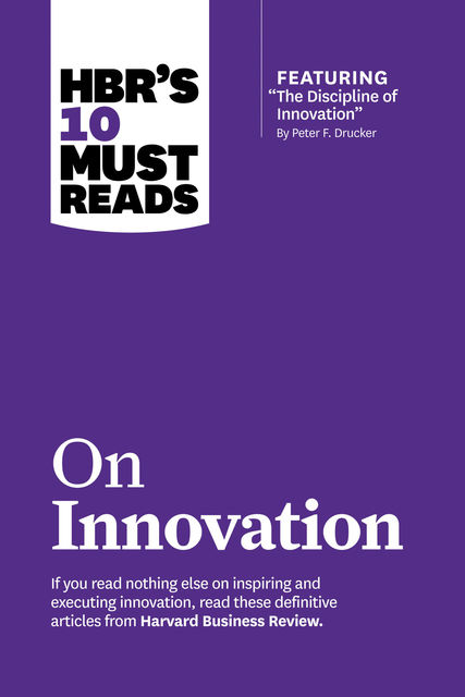 "HBR's 10 Must Reads on Innovation (with featured article ""The Discipline of Innovation,"" by Peter F. Drucker), Harvard Business Review"