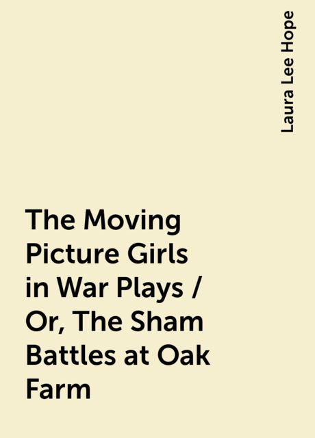 The Moving Picture Girls in War Plays / Or, The Sham Battles at Oak Farm, Laura Lee Hope