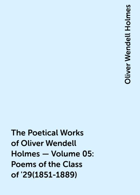 The Poetical Works of Oliver Wendell Holmes — Volume 05: Poems of the Class of '29(1851-1889), Oliver Wendell Holmes