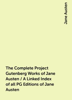 The Complete Project Gutenberg Works of Jane Austen / A Linked Index of all PG Editions of Jane Austen, Jane Austen