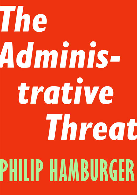 The Administrative Threat, Philip Hamburger