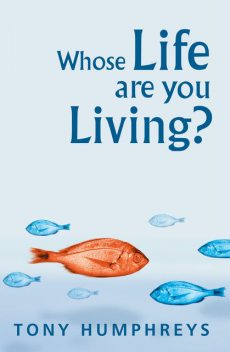 Whose Life Are You Living? Realising Your Worth, Tony Humphreys