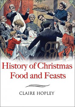 The History of Christmas Food and Feasts, Claire Hopley
