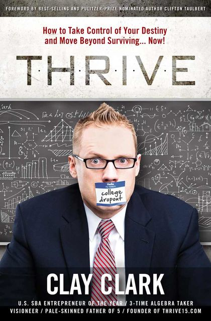 THRIVE: How to Take Control of Your Destiny and Move Beyond Surviving Now!, Clay Clark