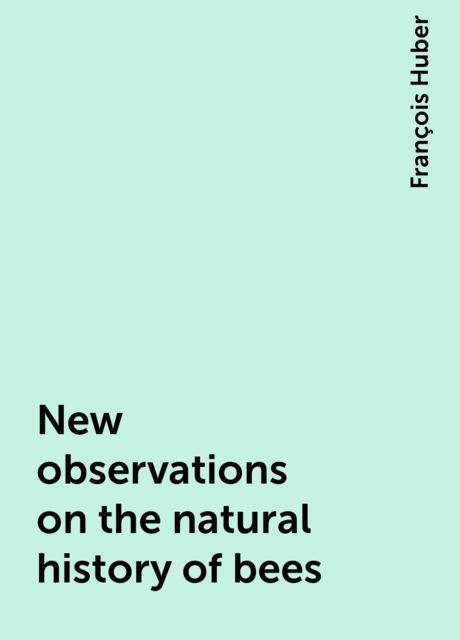 New observations on the natural history of bees, François Huber