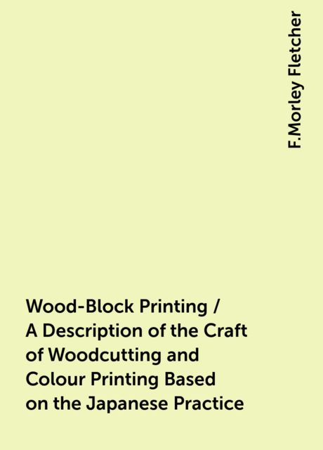 Wood-Block Printing / A Description of the Craft of Woodcutting and Colour Printing Based on the Japanese Practice, F.Morley Fletcher