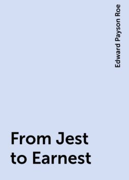 From Jest to Earnest, Edward Payson Roe