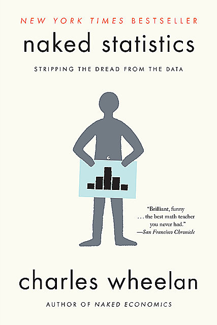Naked Statistics: Stripping the Dread from the Data, Charles Wheelan