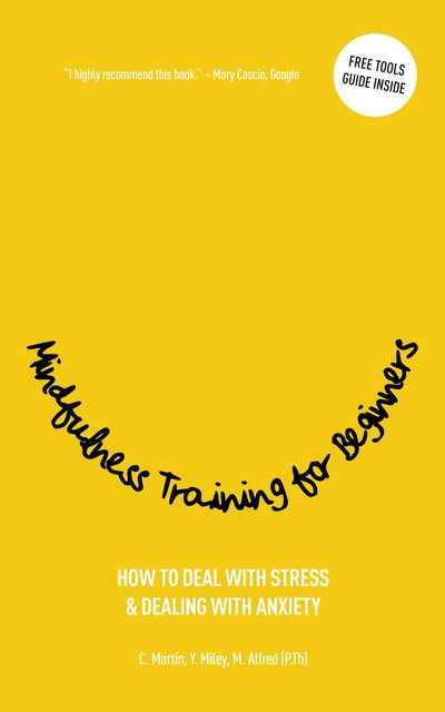 MINDFULNESS TRAINING FOR BEGINNERS, Christine Martin, Marc Alfred, Yvette Miley