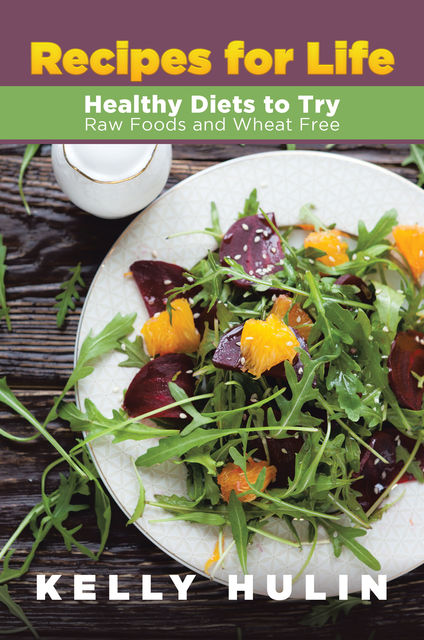 Recipes for Life: Healthy Diets to Try: Raw Foods and Wheat Free, Kelly Hulin