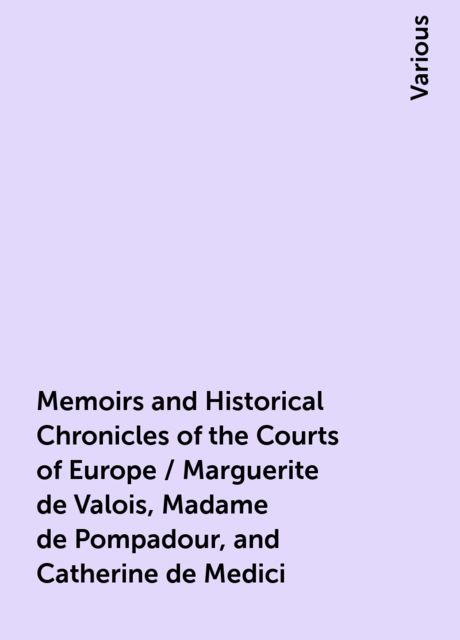 Memoirs and Historical Chronicles of the Courts of Europe / Marguerite de Valois, Madame de Pompadour, and Catherine de Medici, Various