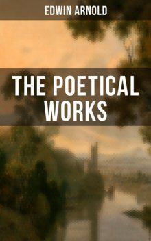 The Poetical Works of Edwin Arnold, Edwin Arnold