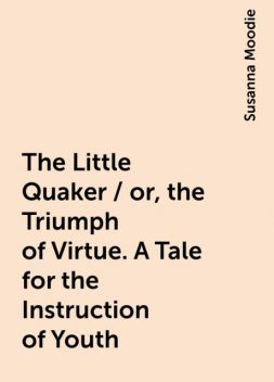 The Little Quaker / or, the Triumph of Virtue. A Tale for the Instruction of Youth, Susanna Moodie