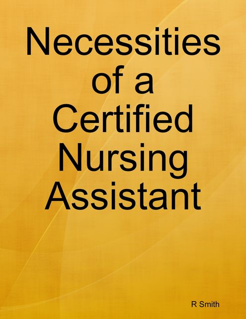 Necessities of a Certified Nursing Assistant, R Smith