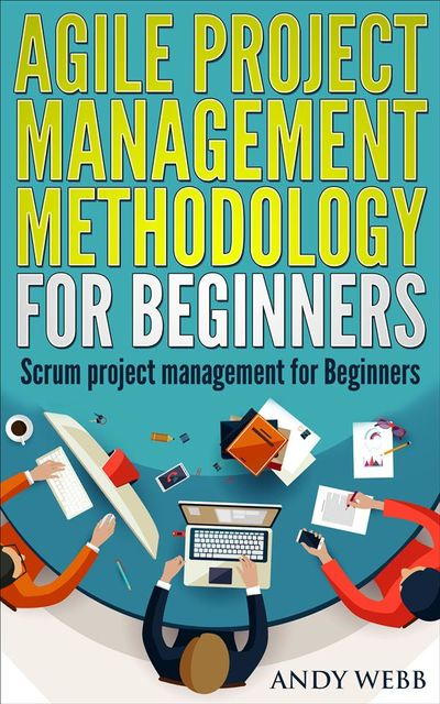 Agile Project Management Methodology for Beginners: Scrum Project Management for Beginners, Andy Webb