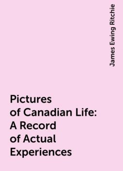 Pictures of Canadian Life: A Record of Actual Experiences, James Ewing Ritchie