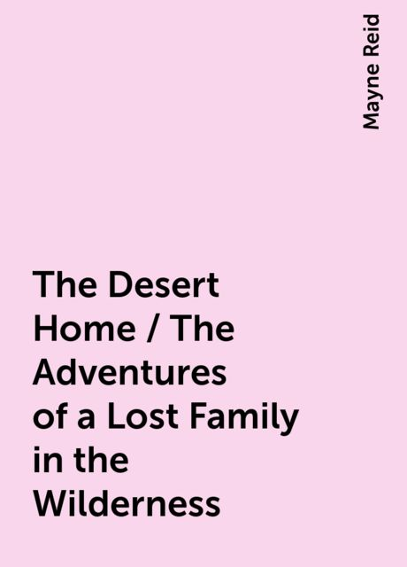 The Desert Home / The Adventures of a Lost Family in the Wilderness, Mayne Reid