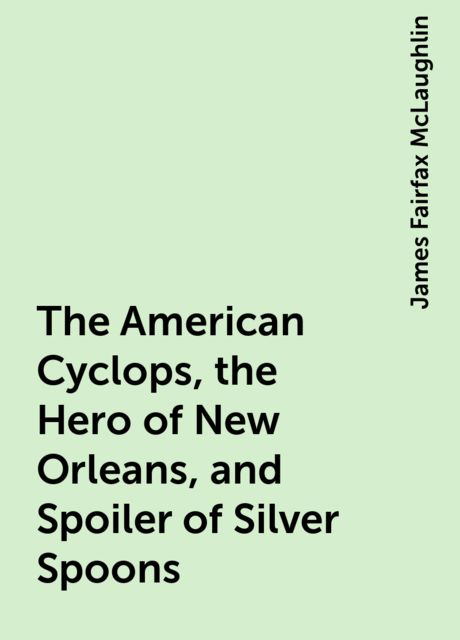 The American Cyclops, the Hero of New Orleans, and Spoiler of Silver Spoons, James Fairfax McLaughlin