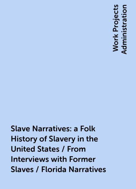 Slave Narratives: a Folk History of Slavery in the United States / From Interviews with Former Slaves / Florida Narratives,